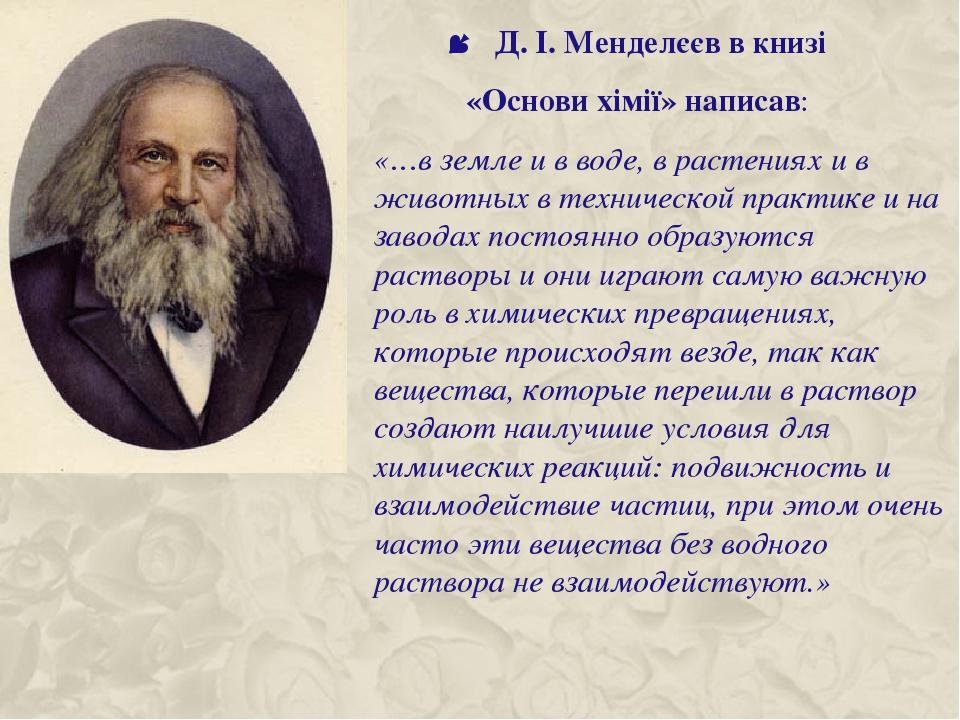 Д. І. Менделєєв в книзі «Основи хімії» написав: «…в земле и в воде, в растениях и в животных в технической практике и на заводах постоянно образуют...