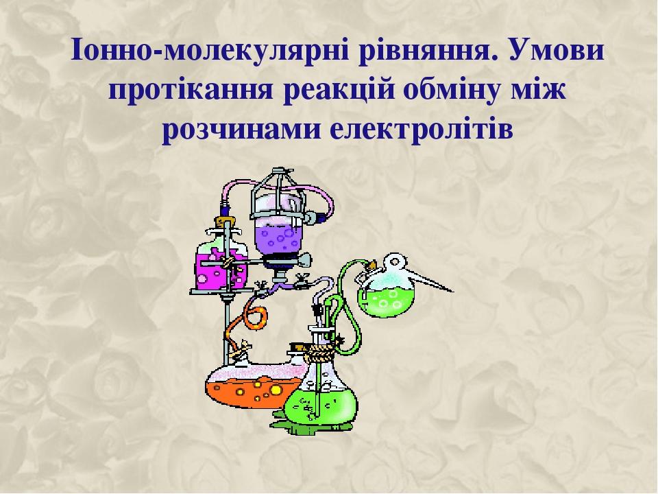 Іонно-молекулярні рівняння. Умови протікання реакцій обміну між розчинами електролітів