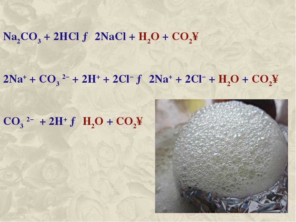 Na2CO3 + 2HCl → 2NaCl + H2O + CO2↑ 2Na+ + CO3 2− + 2H+ + 2Cl− → 2Na+ + 2Cl− + H2O + CO2↑ CO3 2− + 2H+ → H2O + CO2↑