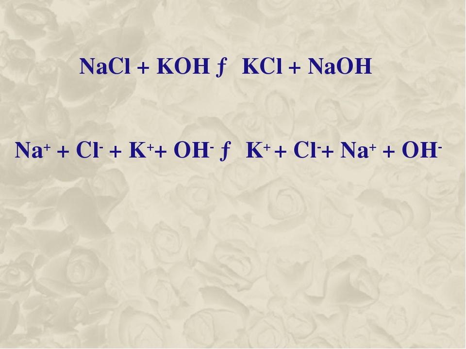 NaCl + KOH → KCl + NaOH Na+ + Cl- + K++ OH- → K+ + Cl-+ Na+ + OH-