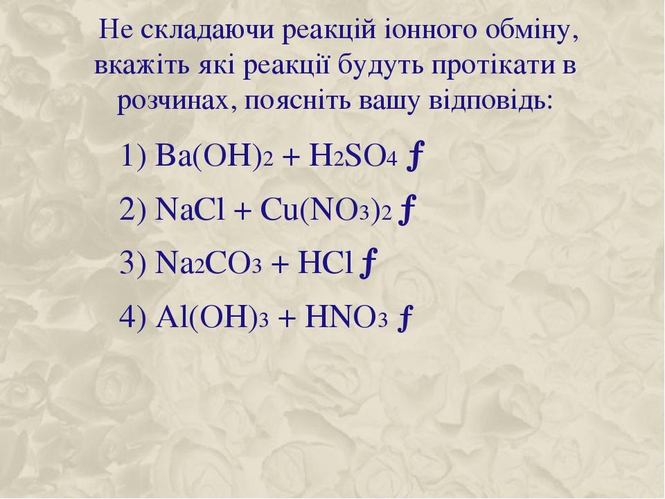 Не складаючи реакцій іонного обміну, вкажіть які реакції будуть протікати в розчинах, поясніть вашу відповідь: 1) Ba(OH)2 + H2SO4 → 2) NaCl + Cu(NO...