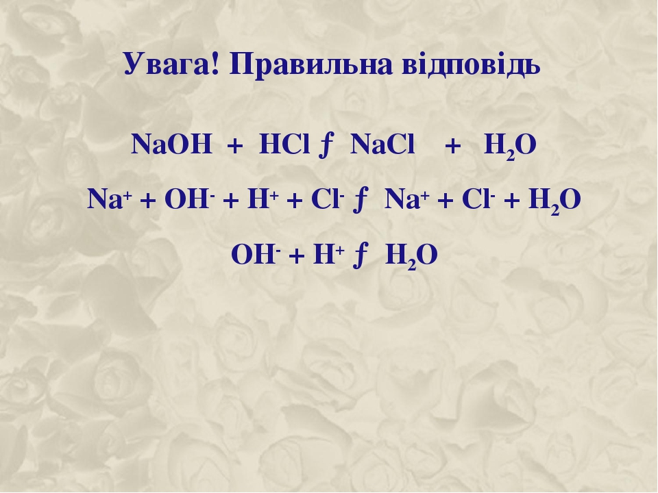 Увага! Правильна відповідь NaOH + HCl → NaCl + H2O Na+ + OH- + H+ + Cl- → Na+ + Cl- + H2O OH- + H+ → H2O