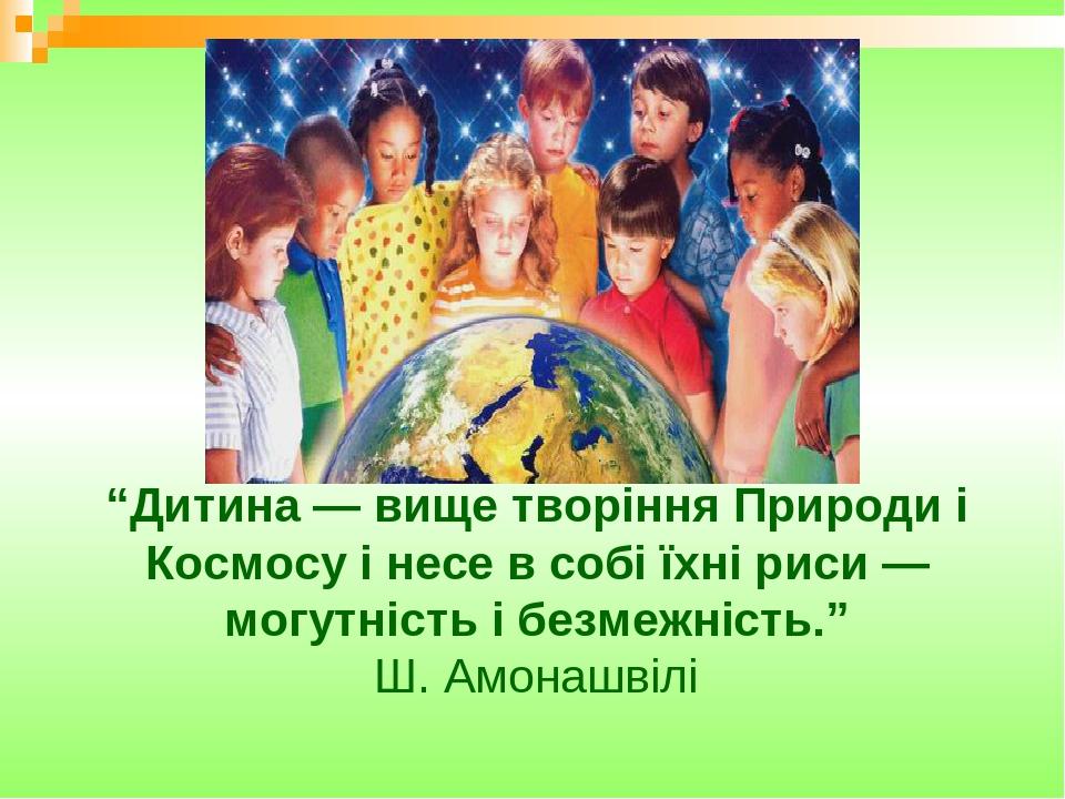 """""""Дитина — вище творіння Природи і Космосу і несе в собі їхні риси — могутність і безмежність."""" Ш. Амонашвілі"""