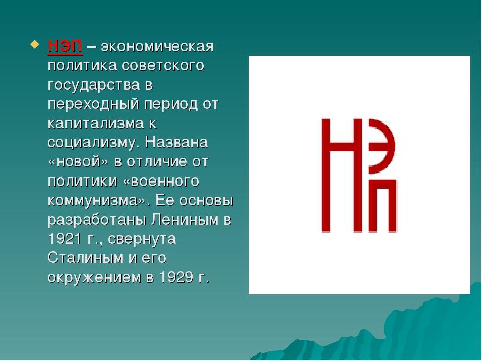 НЭП–экономическая политика советского государства в переходный период от капитализма к социализму. Названа «новой» в отличие от политики «военног...