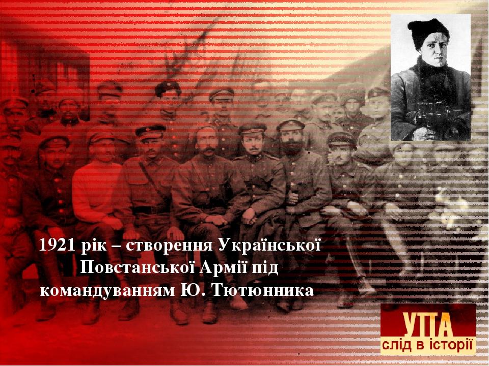 1921 рік – створення Української Повстанської Армії під командуванням Ю. Тютюнника