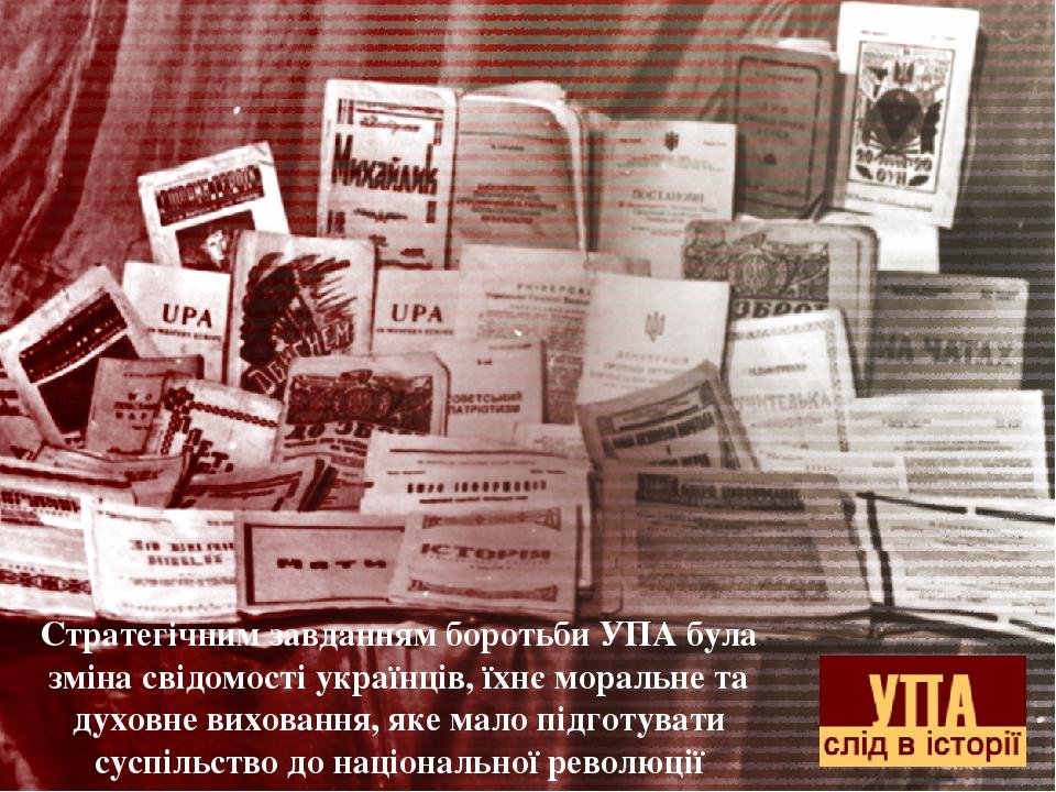 Стратегічним завданням боротьби УПА була зміна свідомості українців, їхнє моральне та духовне виховання, яке мало підготувати суспільство до націон...