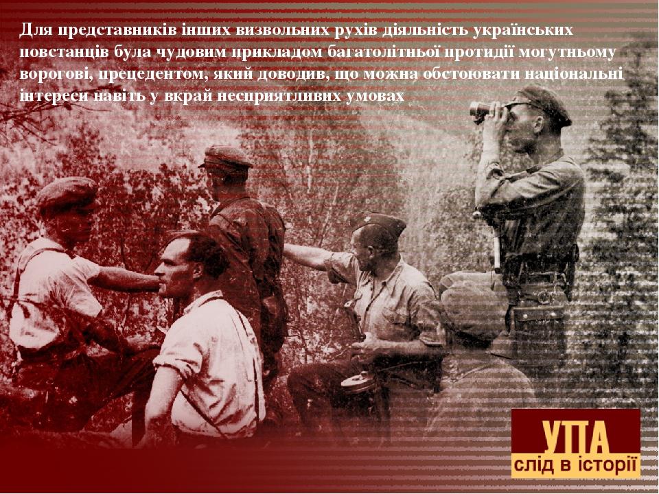 Для представників інших визвольних рухів діяльність українських повстанців була чудовим прикладом багатолітньої протидії могутньому ворогові, преце...