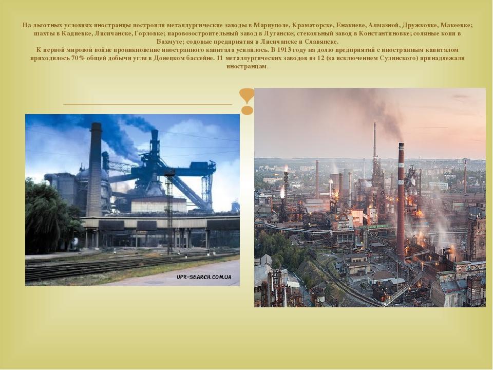 На льготных условиях иностранцы построили металлургические заводы в Мариуполе, Краматорске, Енакиеве, Алмазной, Дружковке, Макеевке; шахты в Кадиев...