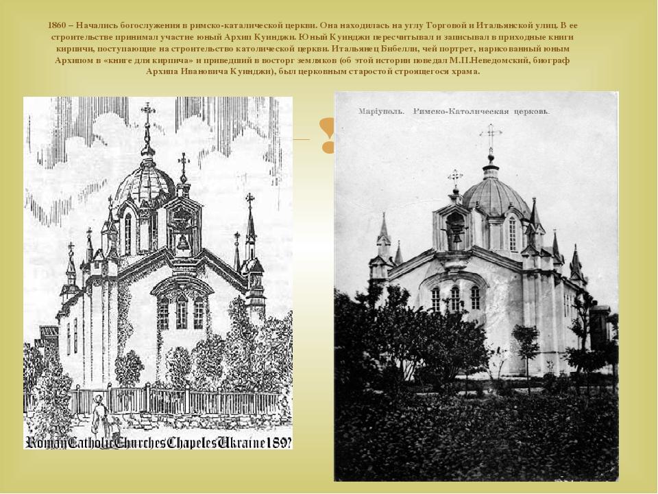 1860– Начались богослужения вримско-каталической церкви. Онанаходилась науглу Торговой иИтальянской улиц. Вее строительстве принимал участие ...