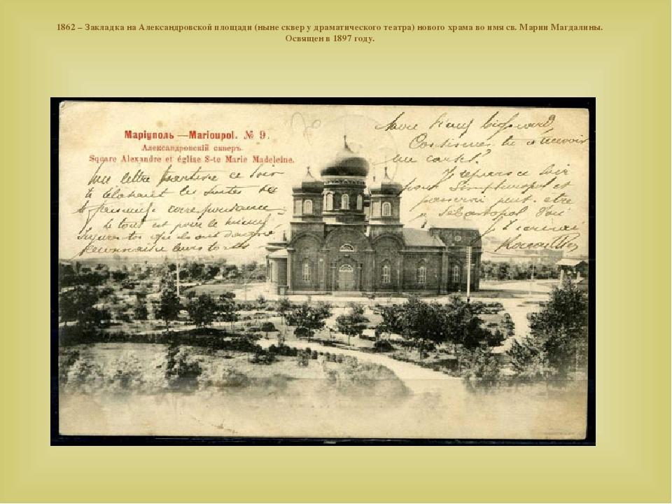 1862– Закладка наАлександровской площади (ныне сквер удраматического театра) нового храма воимя св. Марии Магдалины. Освящен в1897 году. 