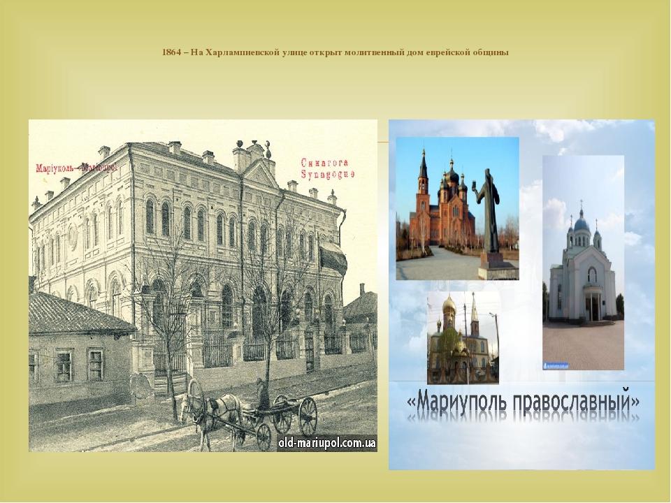 1864– НаХарлампиевской улице открыт молитвенный домеврейской общины 