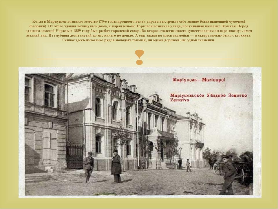 Когда в Мариуполе возникло земство (70-е годы прошлого века), управа выстроила себе здание (близ нынешней чулочной фабрики). От этого здания потяну...