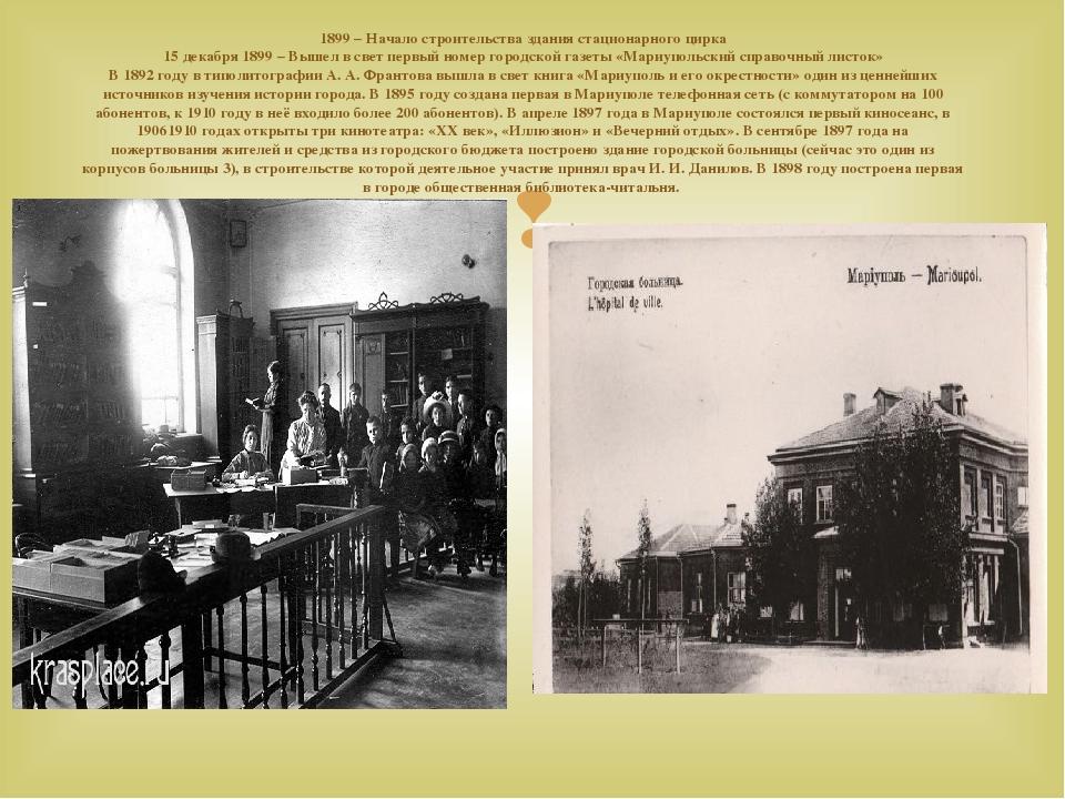 1899– Начало строительства здания стационарного цирка 15 декабря 1899– Вышел всвет первый номер городской газеты «Мариупольский справочный листо...
