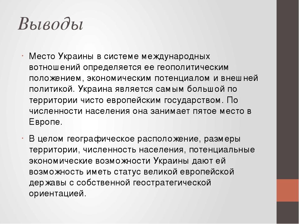 Выводы Место Украины в системе международных вотношений определяется ее геополитическим положением, экономическим потенциалом и внешней политикой. ...