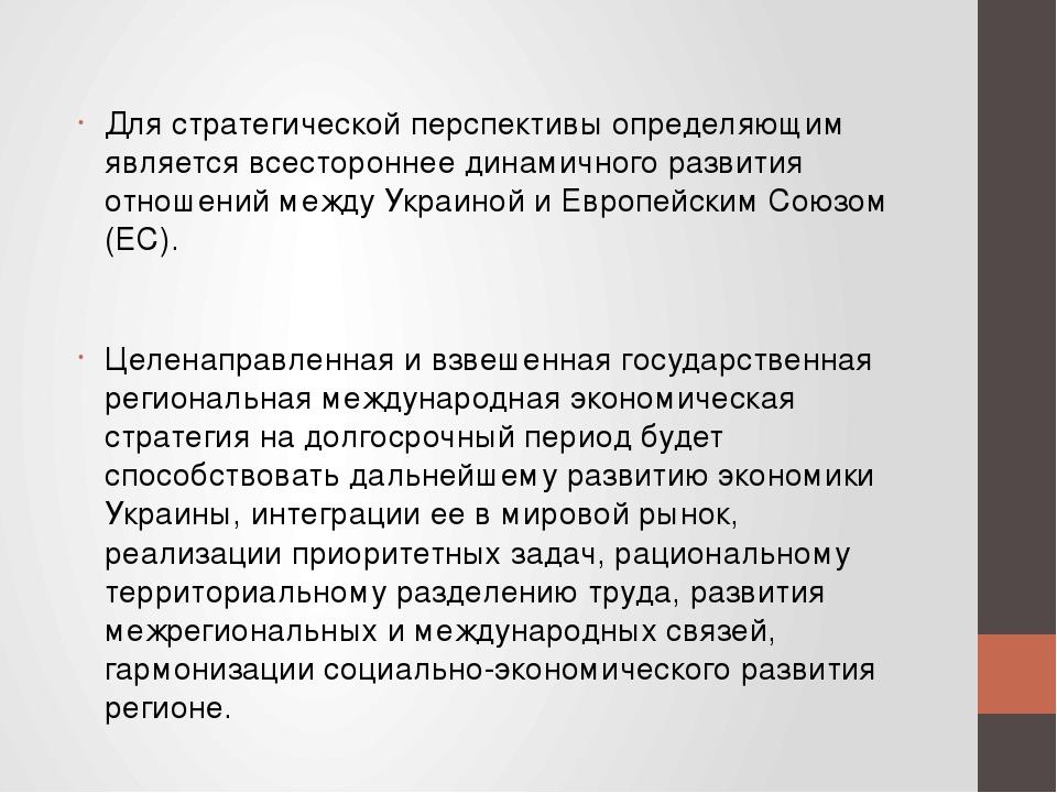 Для стратегической перспективы определяющим является всестороннее динамичного развития отношений между Украиной и Европейским Союзом (ЕС). Целенапр...