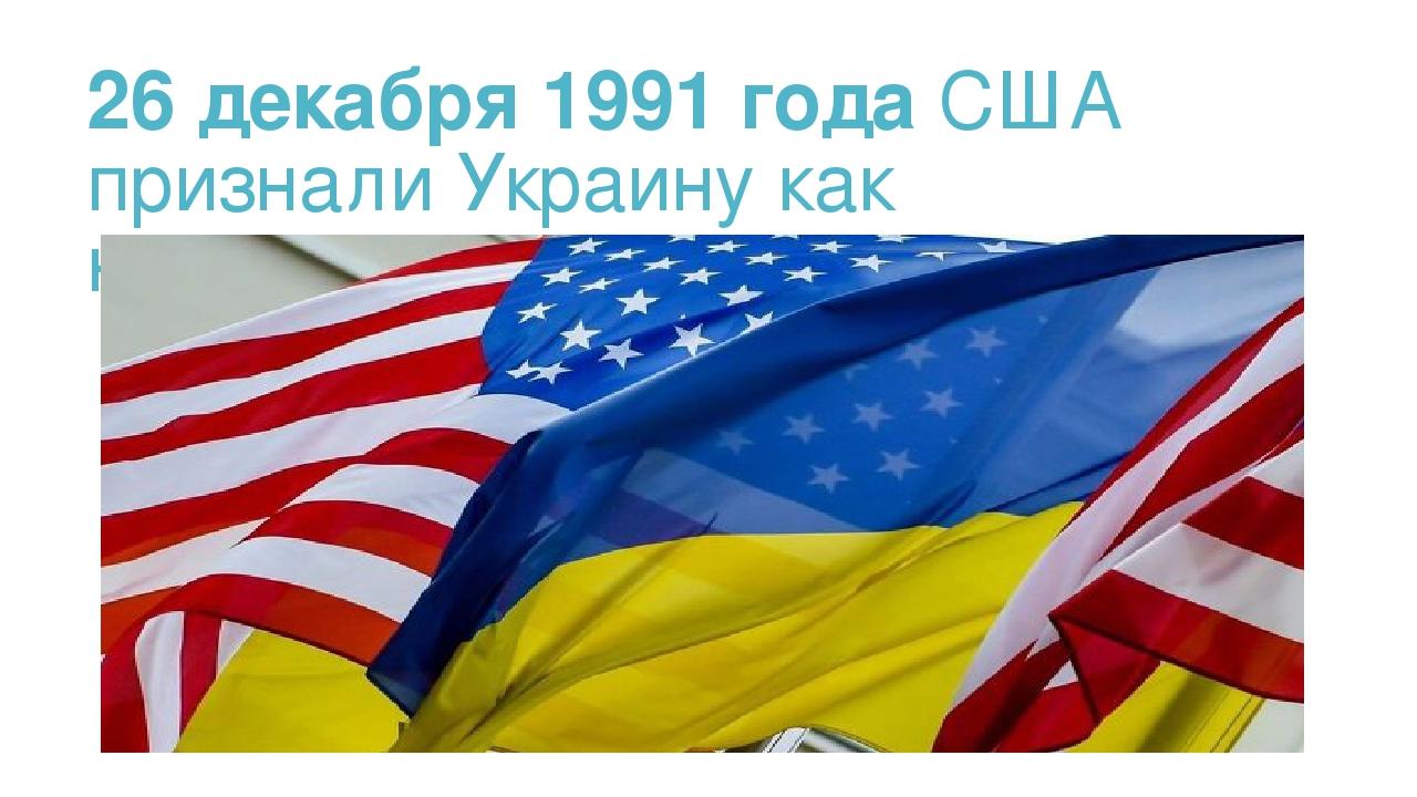 26 декабря 1991 года США признали Украину как независимое государство