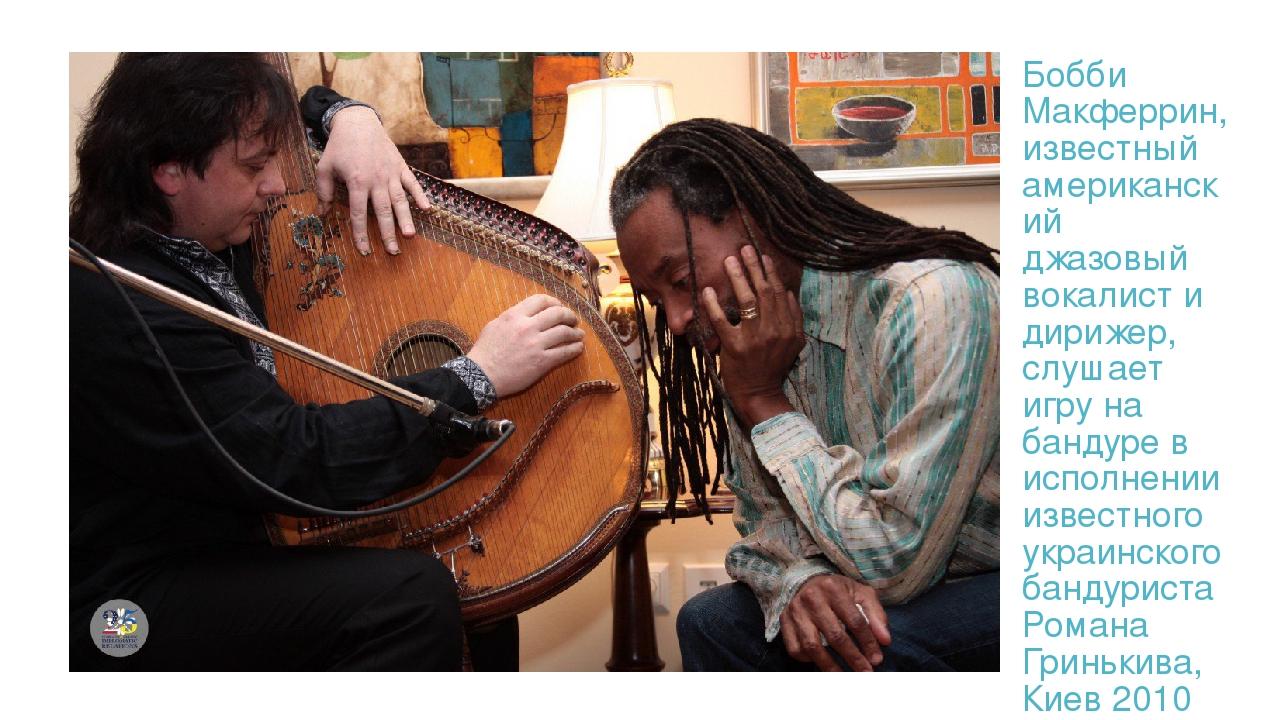 Бобби Макферрин, известный американский джазовый вокалист и дирижер, слушает игру на бандуре в исполнении известного украинского бандуриста Романа ...