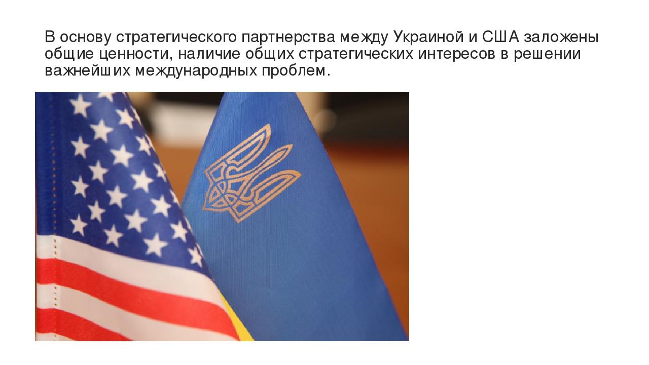 В основу стратегического партнерства между Украиной и США заложены общие ценности, наличие общих стратегических интересов в решении важнейших между...