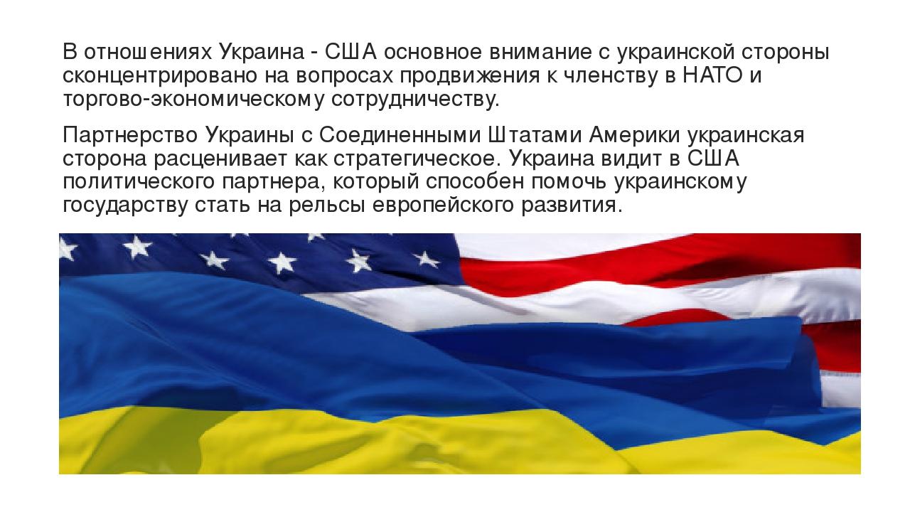 В отношениях Украина - США основное внимание с украинской стороны сконцентрировано на вопросах продвижения к членству в НАТО и торгово-экономическо...