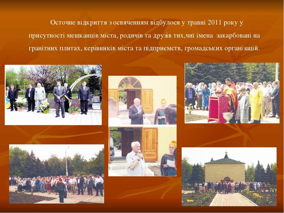 Осточне відкриття з освяченням відбулося у травні 2011 року у присутності мешканців міста, родичів та друзів тих,чиї імена закарбовані на гранітних...