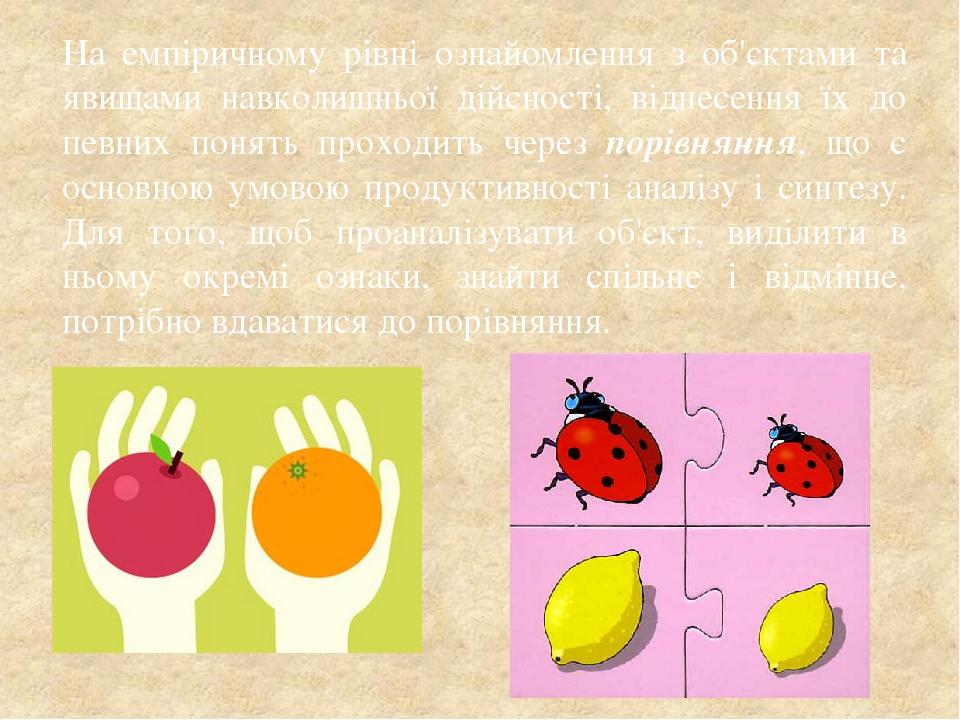 На емпіричному рівні ознайомлення з об'єктами та явищами навколишньої дійсності, віднесення їх до певних понять проходить через порівняння, що є ос...