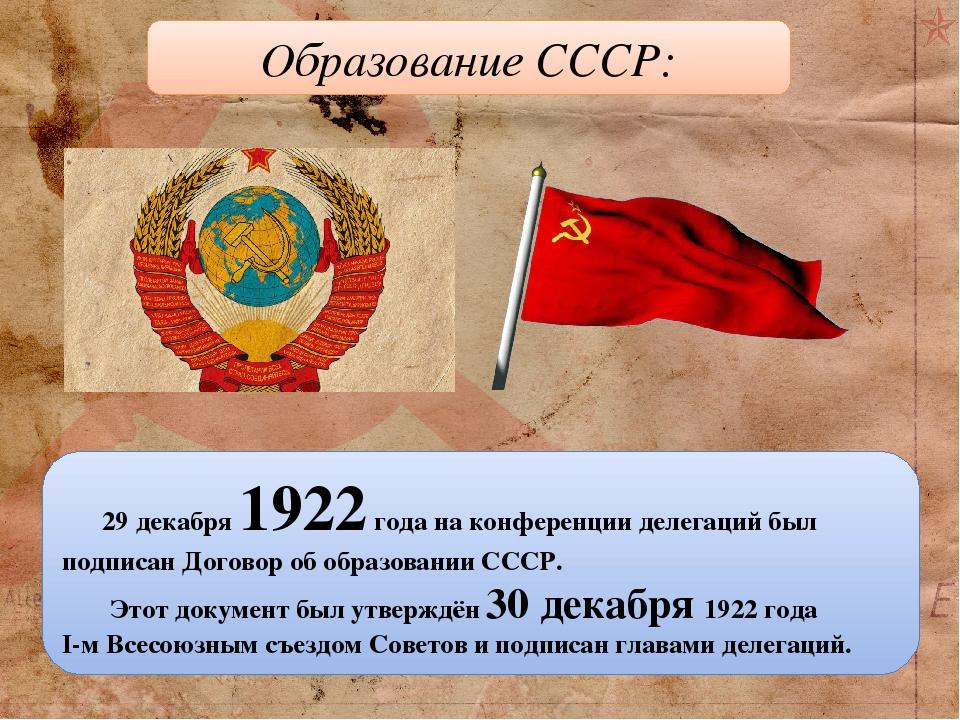 29 декабря 1922 года на конференции делегаций был подписан Договор об образовании СССР. Этот документ был утверждён 30 декабря 1922 года I-м Всесою...