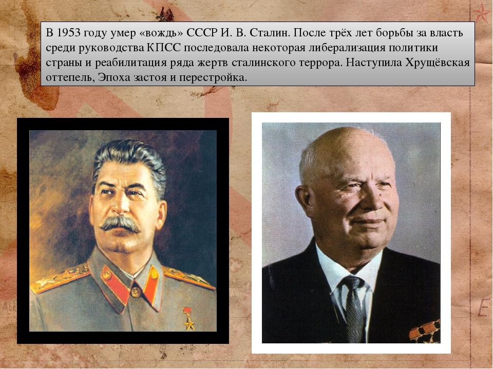 В 1953 году умер «вождь» СССР И. В. Сталин. После трёх лет борьбы за власть среди руководства КПСС последовала некоторая либерализация политики стр...