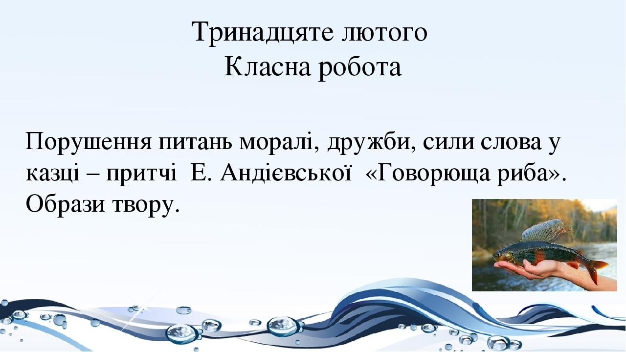 Тринадцяте лютого Класна робота Порушення питань моралі, дружби, сили слова у казці – притчі Е. Андієвської «Говорюща риба». Образи твору.