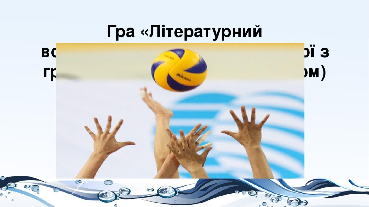 Гра «Літературний волейбол»(представники кожної з груп задають питання за змістом)