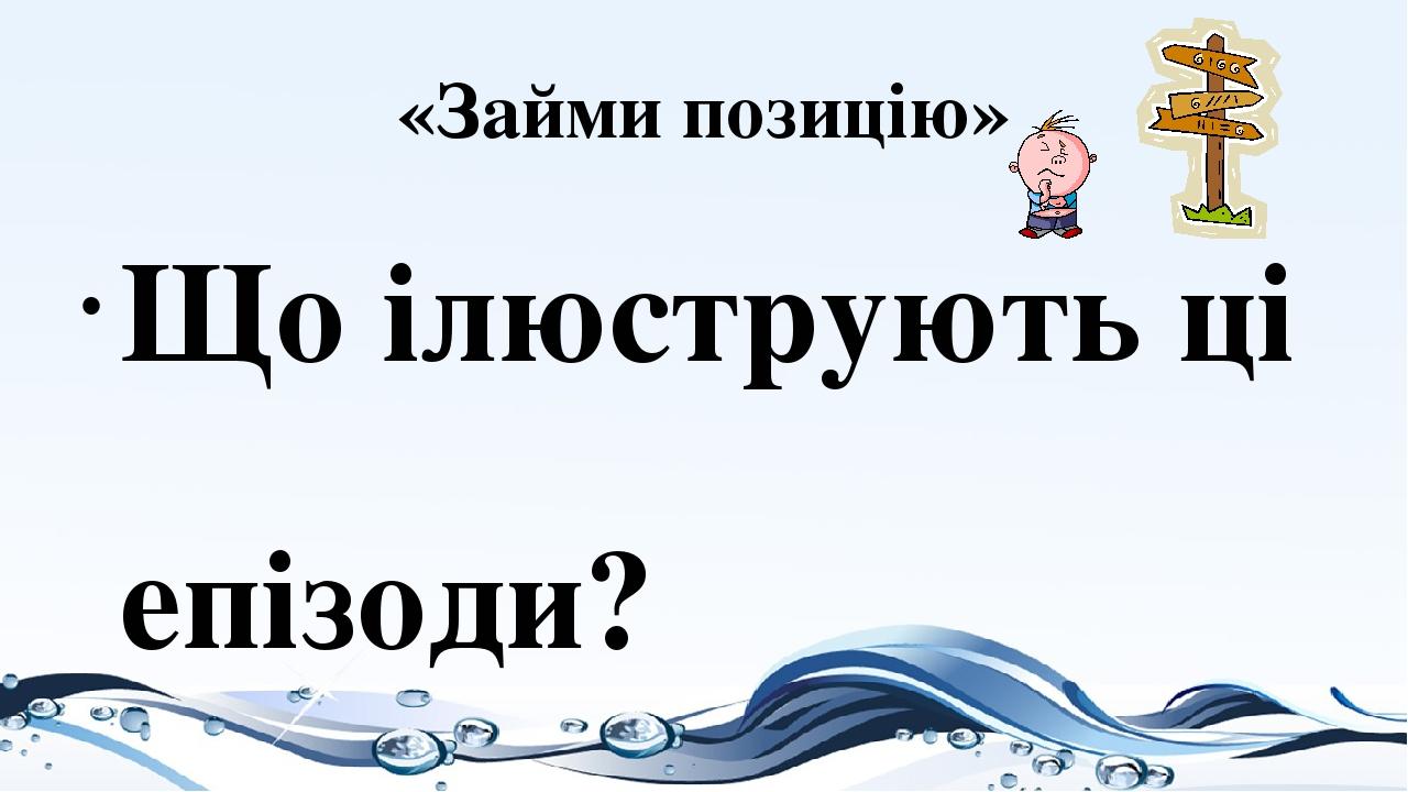 «Займи позицію» Що ілюструють ці епізоди? Як Ви ставитесь до вчинку жінки? Кого найбільше Вам шкода? Чи винен рибалка у смерті риби? Як Ви розумієт...