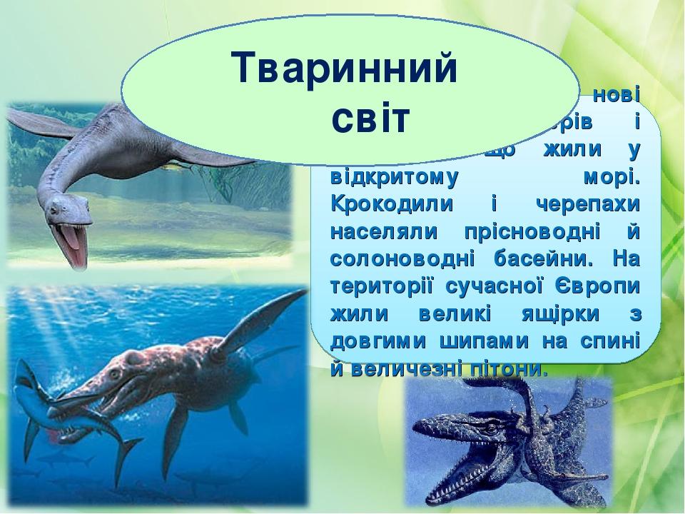 З'являються нові форми плезіозаврів і пліозаврів, що жили у відкритому морі. Крокодили і черепахи населяли прісноводні й солоноводні басейни. На те...