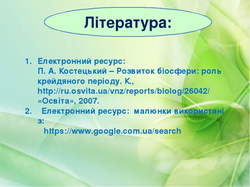 Література: Електронний ресурс: П. А. Костецький – Розвиток біосфери: роль крейдяного періоду. К., http://ru.osvita.ua/vnz/reports/biolog/26042/ «О...