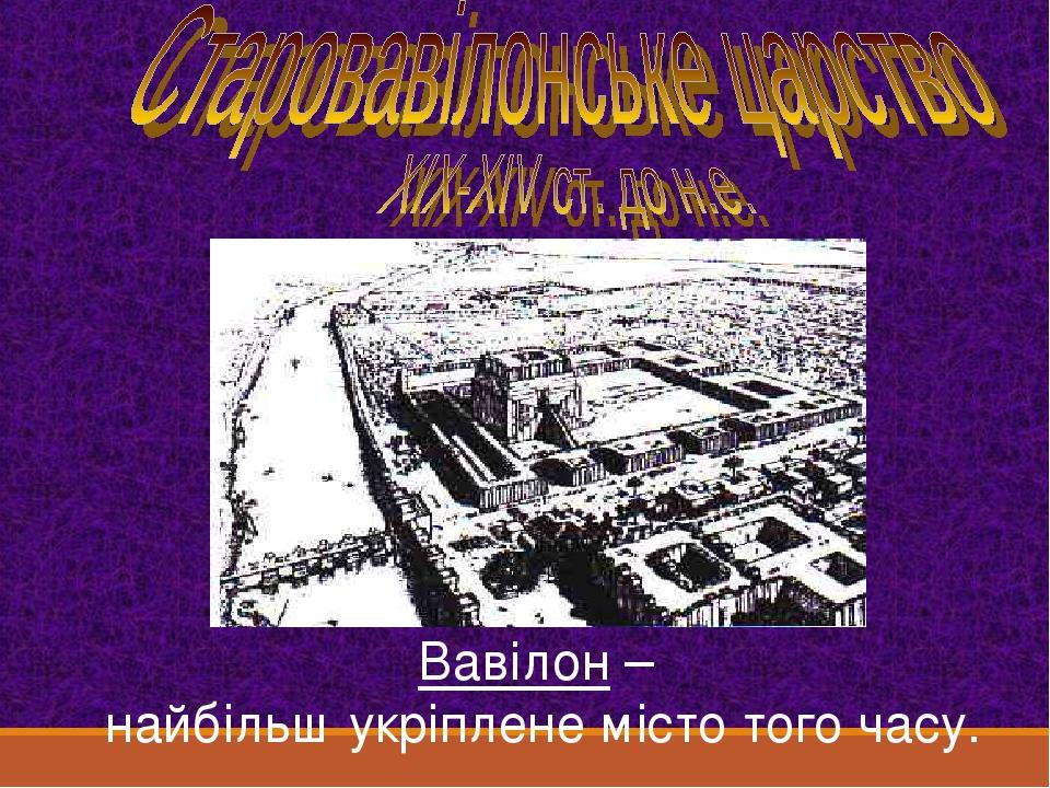 Вавілон – найбільш укріплене місто того часу.