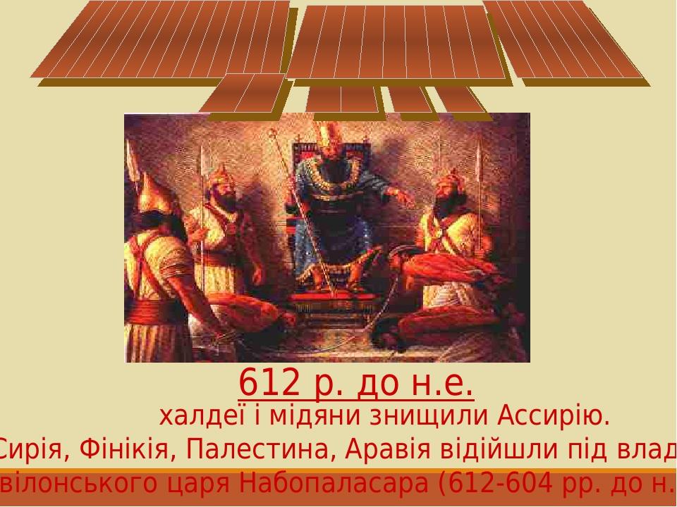 Сирія, Фінікія, Палестина, Аравія відійшли під владу вавілонського царя Набопаласара (612-604 рр. до н.е.) 612 р. до н.е. халдеї і мідяни знищили А...
