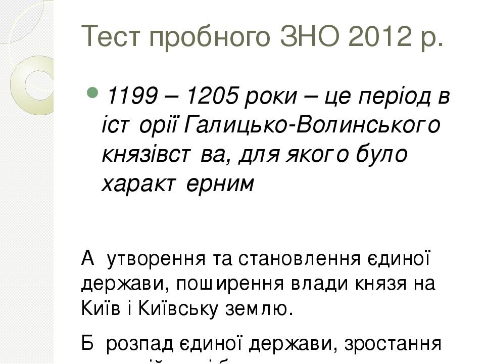 Тест пробного ЗНО 2012 р. 1199 – 1205 роки – це період в історії Галицько-Волинського князівства, для якого було характерним А утворення та становл...