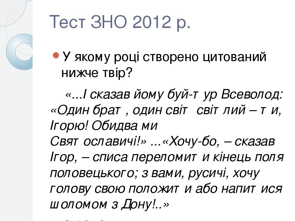 Тест ЗНО 2012 р. У якому році створено цитований нижче твір? «...І сказав йому буй-тур Всеволод: «Один брат, один світ світлий – ти, Ігорю! Обидва ...