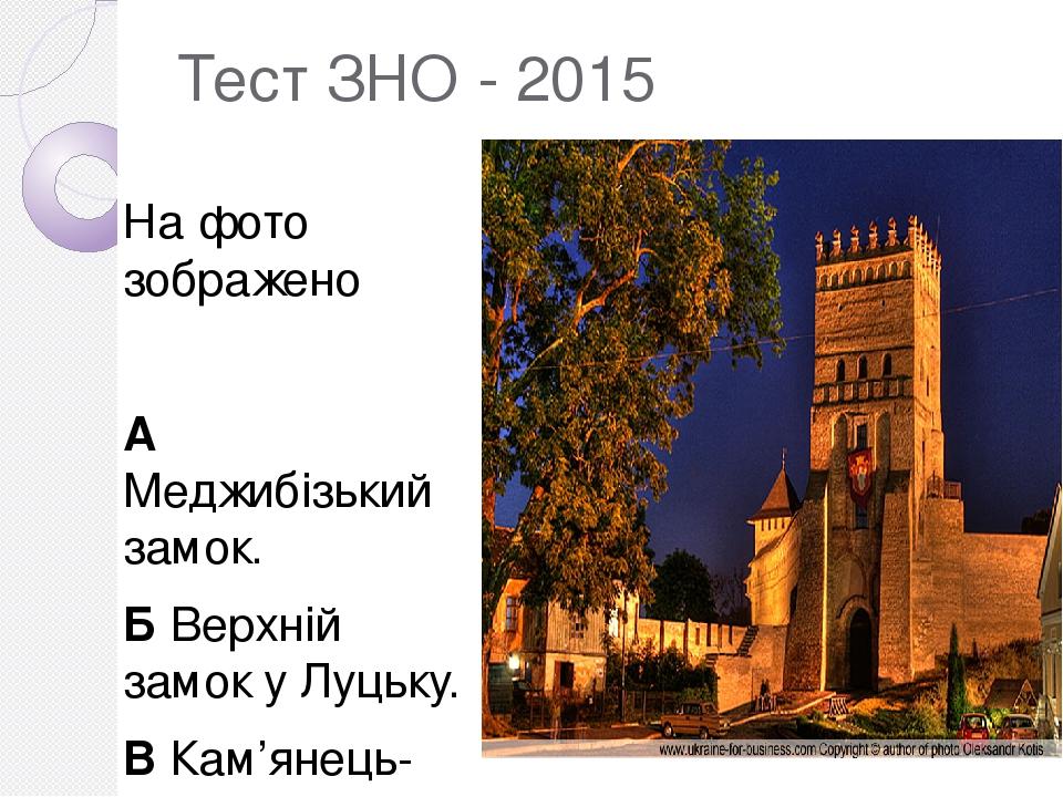 Тест ЗНО - 2015 На фото зображено А Меджибі́зький замок. Б Верхній замок у Луцьку. В Кам'янець-Подільську фортецю. Г Хотинську фортецю.