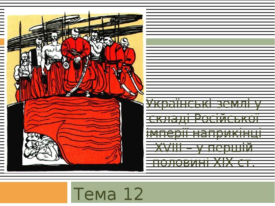 Українські землі у складі Російської імперії наприкінці XVIII – у першій половині XIX ст. Тема 12