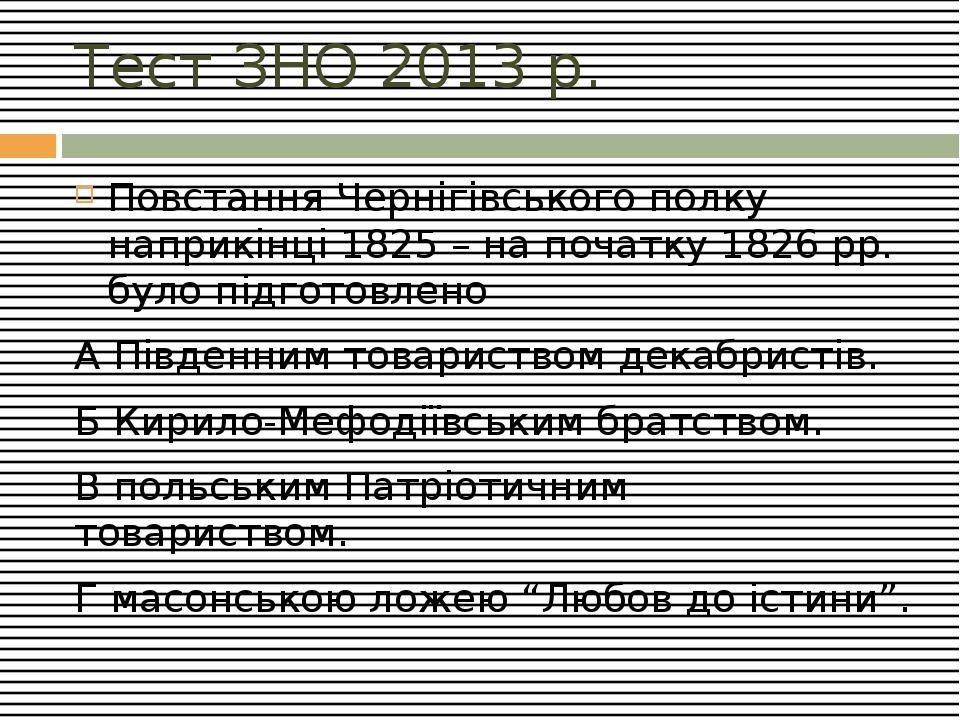 Тест ЗНО 2013 р. Повстання Чернігівського полку наприкінці 1825 – на початку 1826 рр. було підготовлено А Південним товариством декабристів. Б Кири...