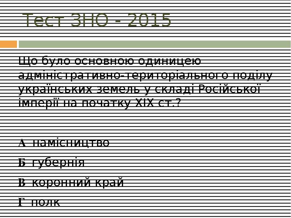 Тест ЗНО - 2015 Що було основною одиницею адміністративно-територіального поділу українських земель у складі Російської імперії на початку XIX ст.?...