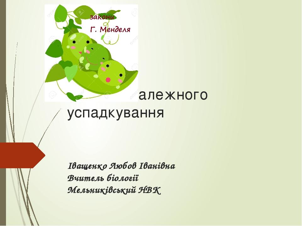 Закон незалежного успадкування Іващенко Любов Іванівна Вчитель біології Мельниківський НВК