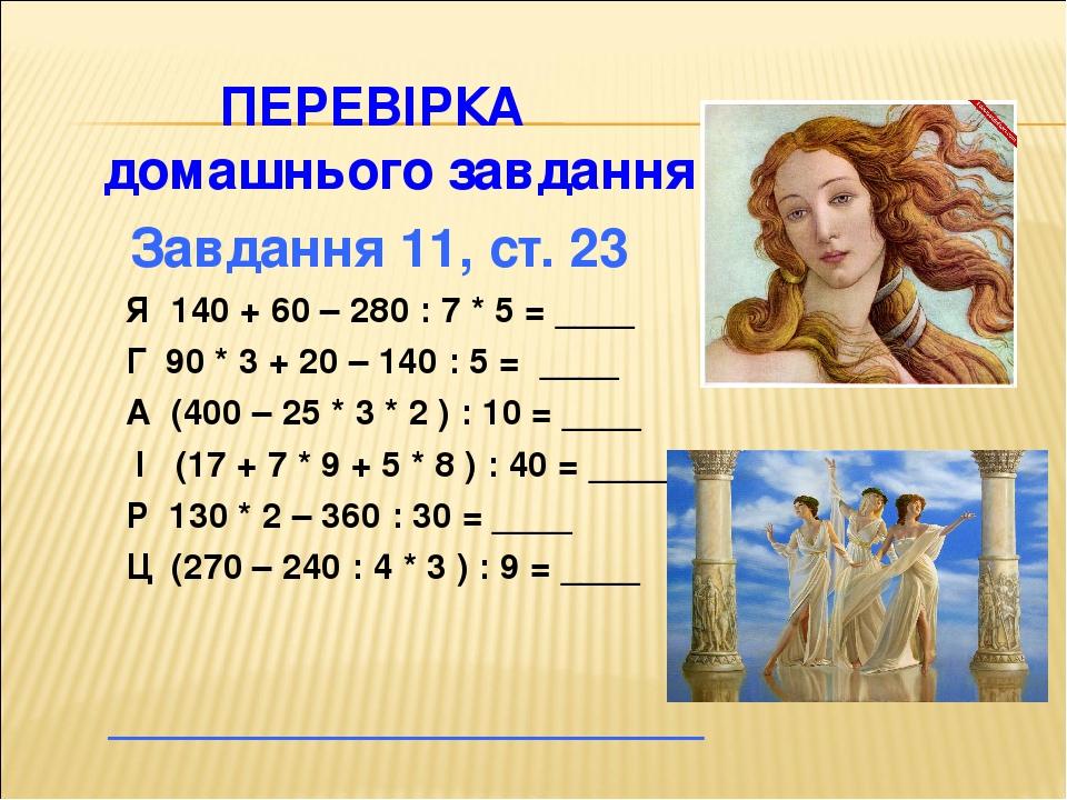 ПЕРЕВІРКА домашнього завдання Завдання 11, ст. 23 Я 140 + 60 – 280 : 7 * 5 = ____ Г 90 * 3 + 20 – 140 : 5 = ____ А (400 – 25 * 3 * 2 ) : 10 = ____ ...