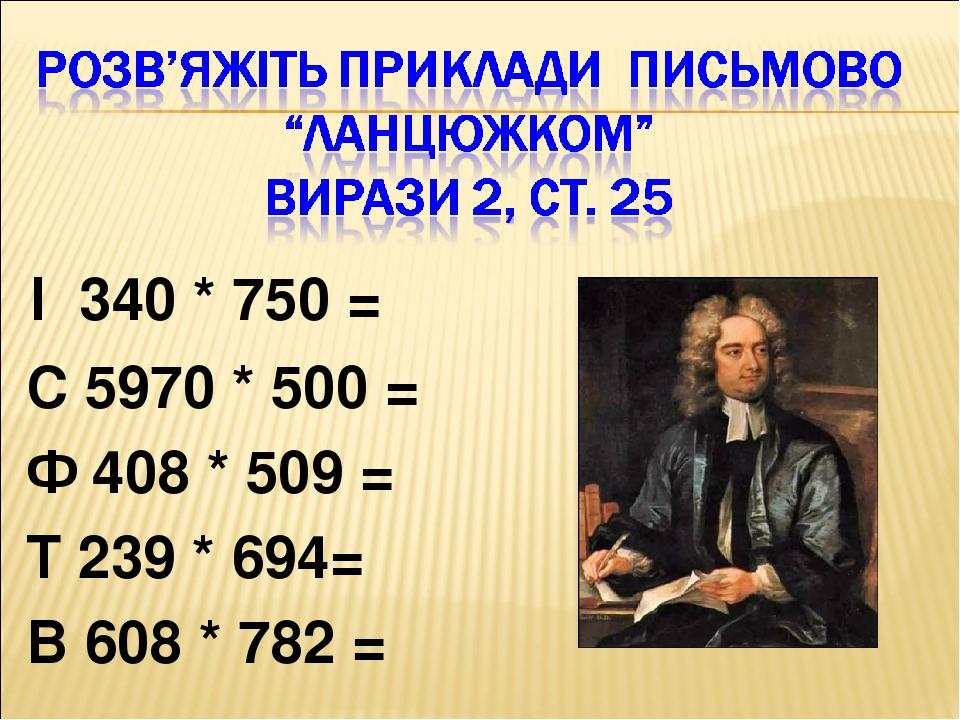 І 340 * 750 = С 5970 * 500 = Ф 408 * 509 = Т 239 * 694= В 608 * 782 =