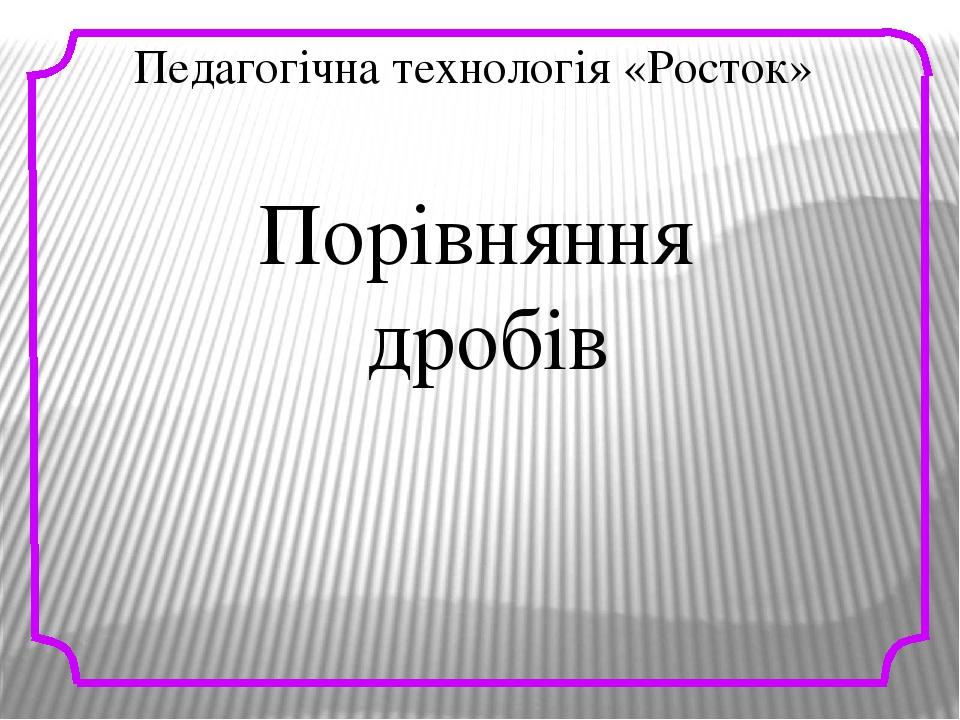 Педагогічна технологія «Росток» Порівняння дробів