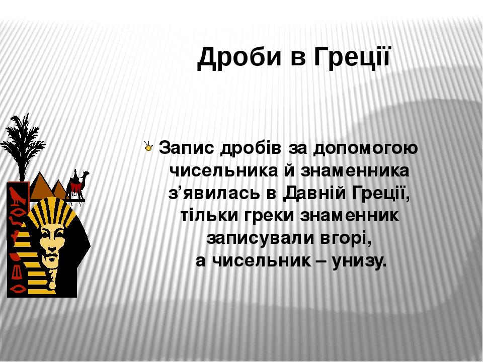 Дроби в Греції Запис дробів за допомогою чисельника й знаменника з'явилась в Давній Греції, тільки греки знаменник записували вгорі, а чисельник – ...