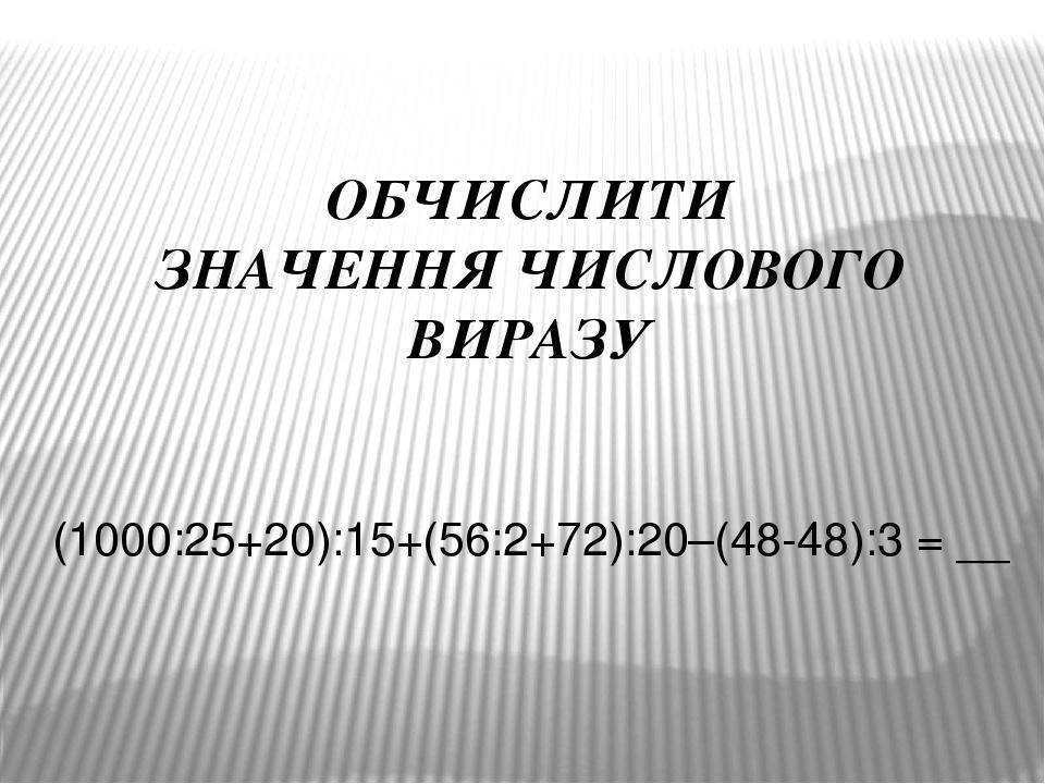 ОБЧИСЛИТИ ЗНАЧЕННЯ ЧИСЛОВОГО ВИРАЗУ (1000:25+20):15+(56:2+72):20–(48-48):3 = __