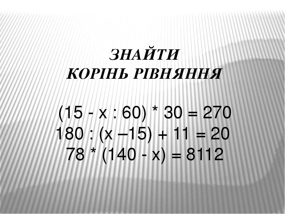 ЗНАЙТИ КОРІНЬ РІВНЯННЯ (15 - х : 60) * 30 = 270 180 : (х –15) + 11 = 20 78 * (140 - х) = 8112