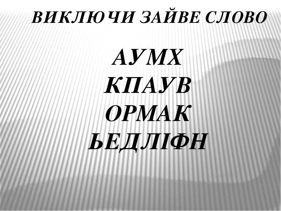 ВИКЛЮЧИ ЗАЙВЕ СЛОВО АУМХ КПАУВ ОРМАК ЬЕДЛІФН