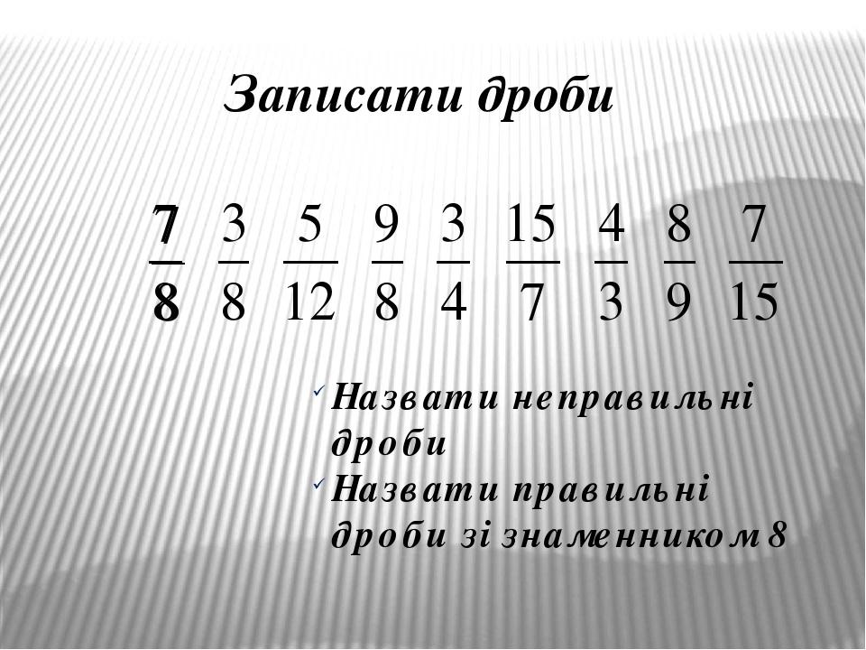 Записати дроби Назвати неправильні дроби Назвати правильні дроби зі знаменником 8