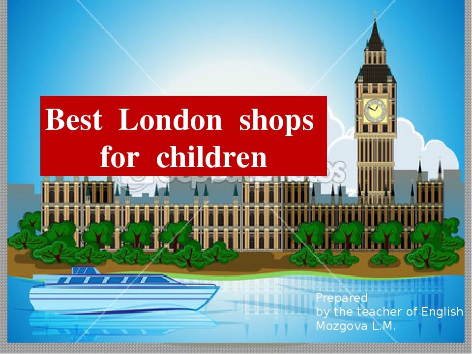 Best London shops for children Prepared by the teacher of English Mozgova L.M.